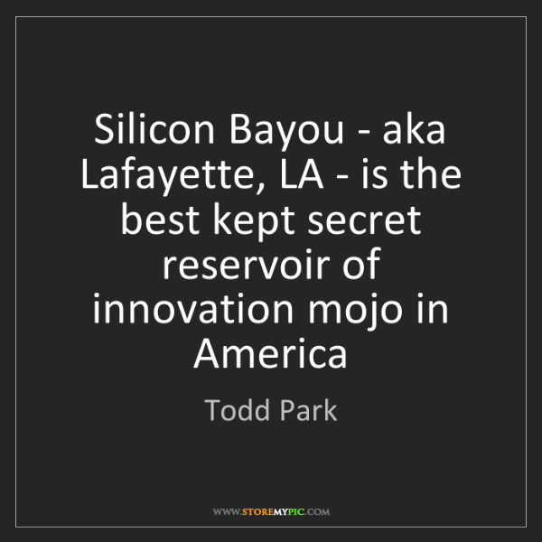 Todd Park: Silicon Bayou - aka Lafayette, LA - is the best kept...