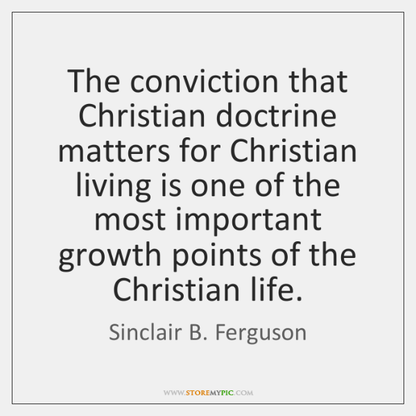 The conviction that Christian doctrine matters for Christian living is one of ...