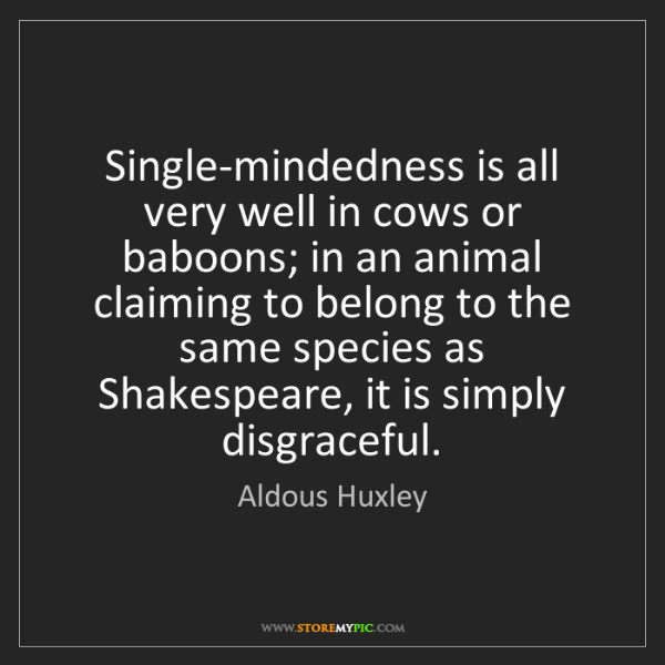 Aldous Huxley: Single-mindedness is all very well in cows or baboons;...