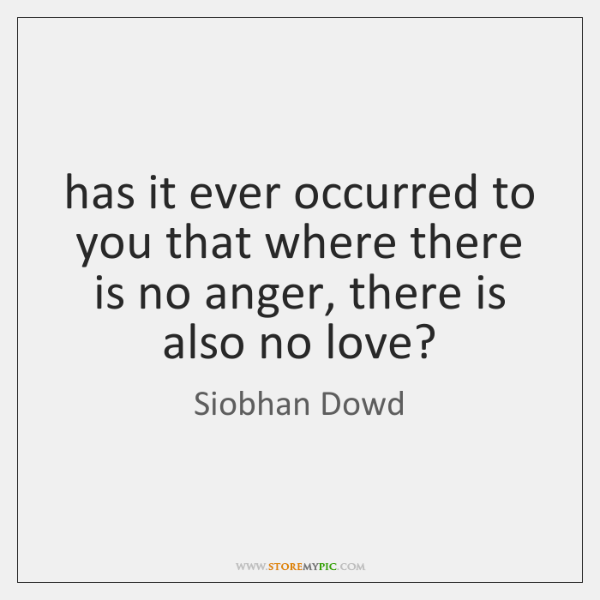 has it ever occurred to you that where there is no anger, ...