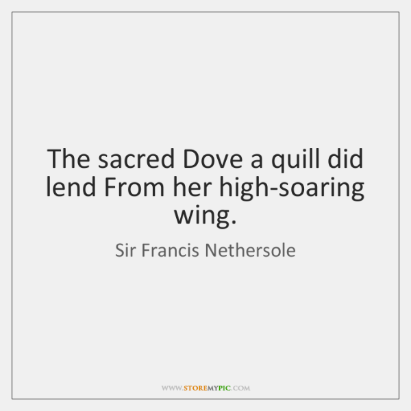 The sacred Dove a quill did lend From her high-soaring wing.