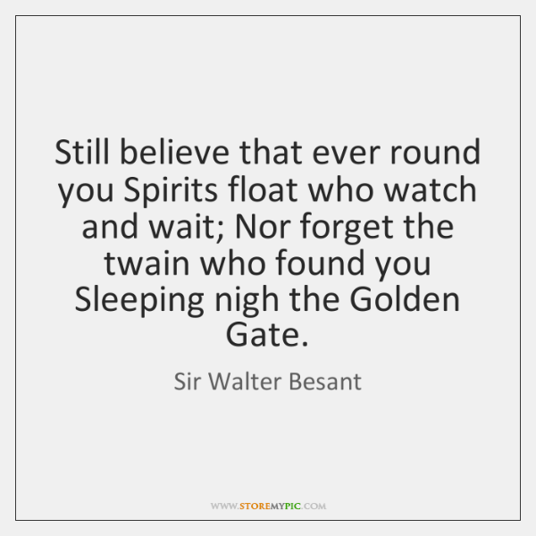 Still believe that ever round you Spirits float who watch and wait; ...