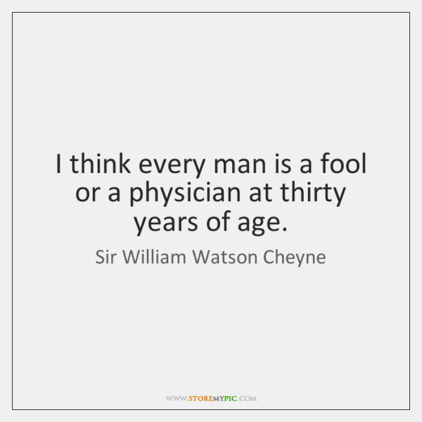 I think every man is a fool or a physician at thirty ...