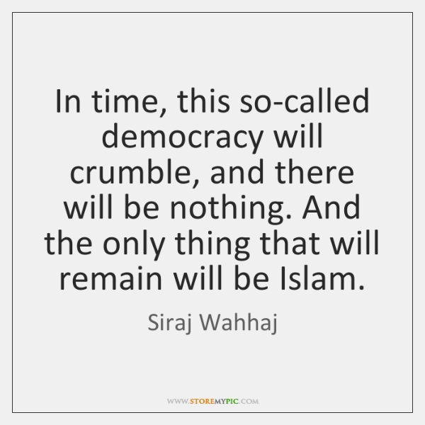 In time, this so-called democracy will crumble, and there will be nothing. ...