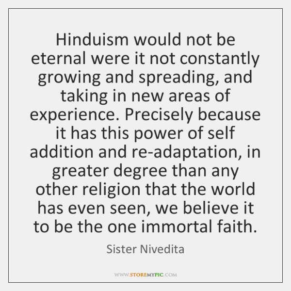 Hinduism would not be eternal were it not constantly growing and spreading, ...