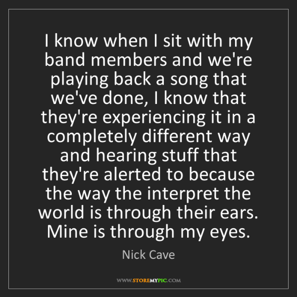 Nick Cave: I know when I sit with my band members and we're playing...