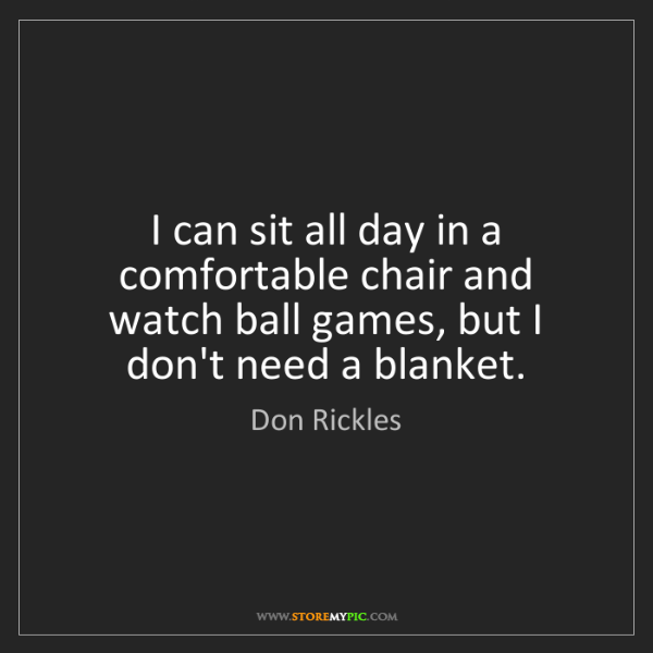 Don Rickles: I can sit all day in a comfortable chair and watch ball...