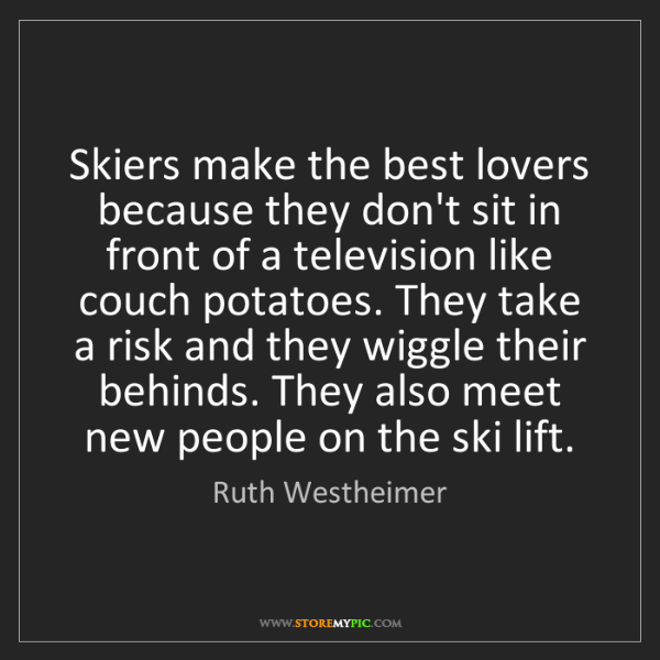 Ruth Westheimer: Skiers make the best lovers because they don't sit in...