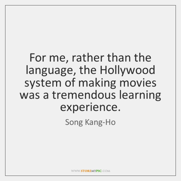 For me, rather than the language, the Hollywood system of making movies ...