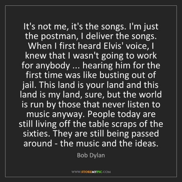 Bob Dylan: It's not me, it's the songs. I'm just the postman, I...