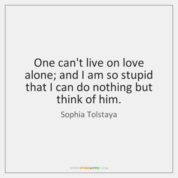 One can't live on love alone; and I am so stupid that ...