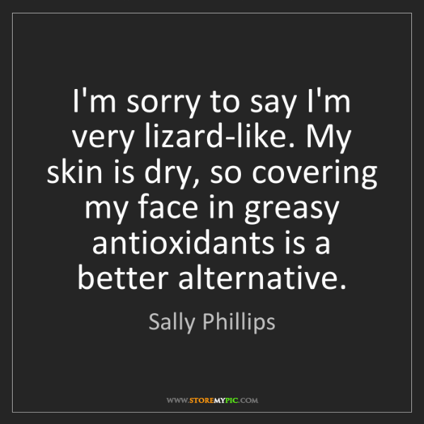 Sally Phillips: I'm sorry to say I'm very lizard-like. My skin is dry,...