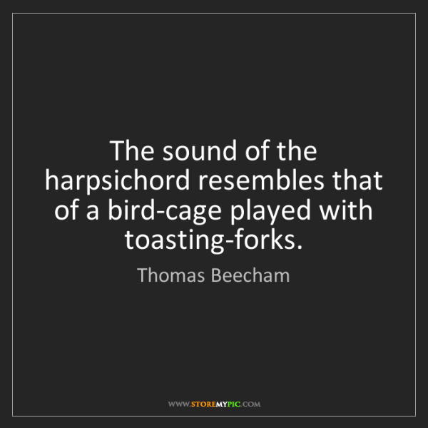 Thomas Beecham: The sound of the harpsichord resembles that of a bird-cage...