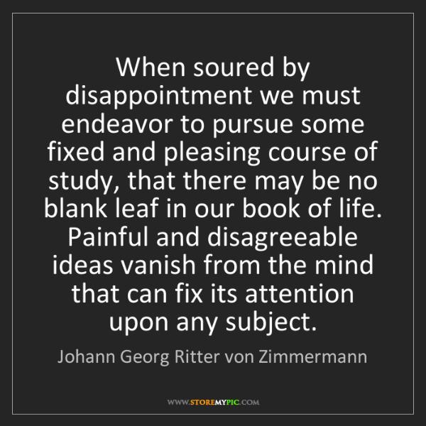 Johann Georg Ritter von Zimmermann: When soured by disappointment we must endeavor to pursue...