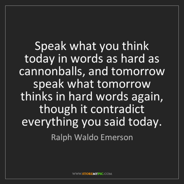 Ralph Waldo Emerson: Speak what you think today in words as hard as cannonballs,...