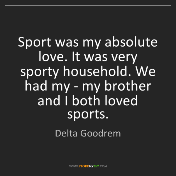 Delta Goodrem: Sport was my absolute love. It was very sporty household....