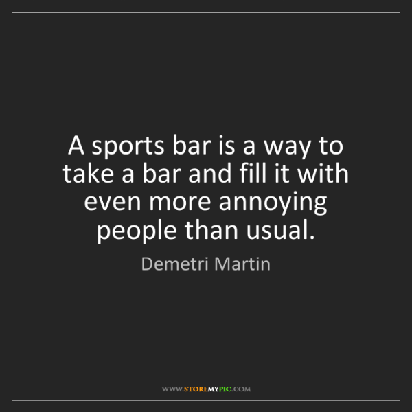 Demetri Martin: A sports bar is a way to take a bar and fill it with...