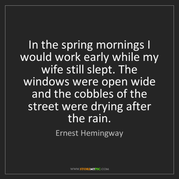 Ernest Hemingway: In the spring mornings I would work early while my wife...