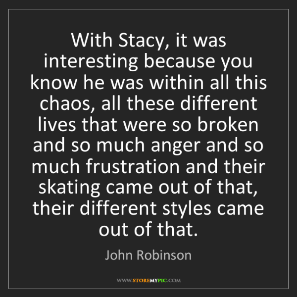 John Robinson: With Stacy, it was interesting because you know he was...