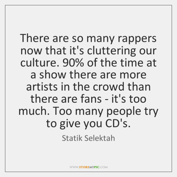 There are so many rappers now that it's cluttering our culture. 90% of ...