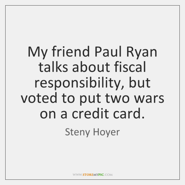 My friend Paul Ryan talks about fiscal responsibility, but voted to put ...