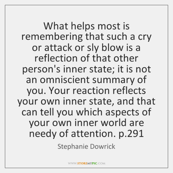 What helps most is remembering that such a cry or attack or ...