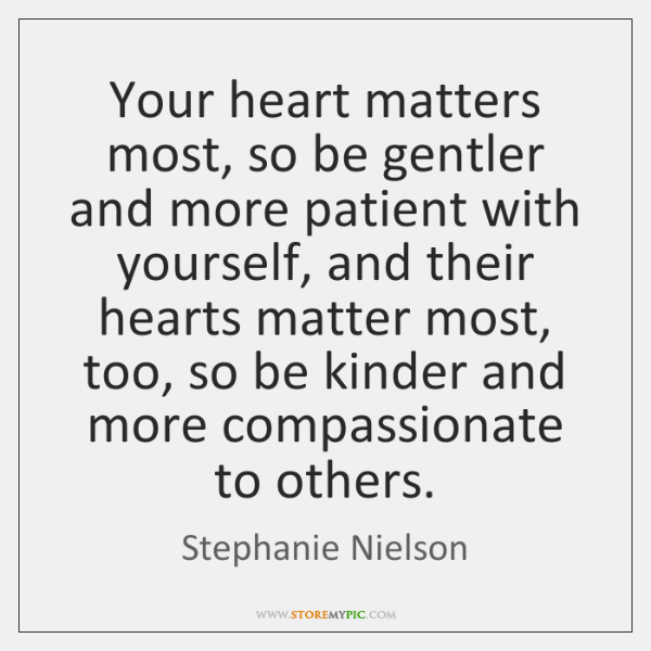 Your heart matters most, so be gentler and more patient with yourself, ...