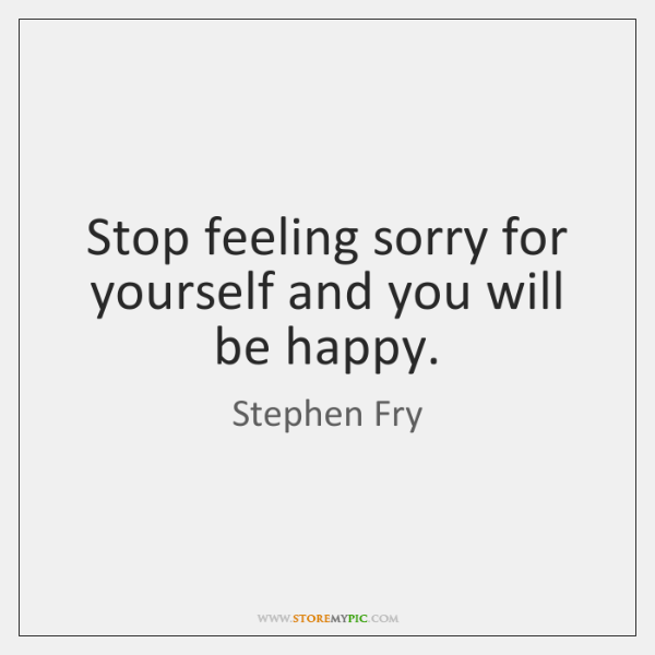 Stop Feeling Sorry For Yourself And You Will Be Happy Storemypic