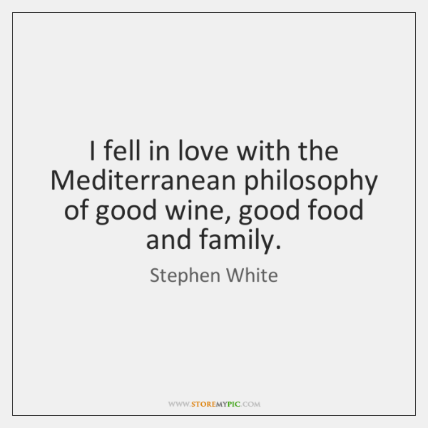 I fell in love with the Mediterranean philosophy of good wine, good ...