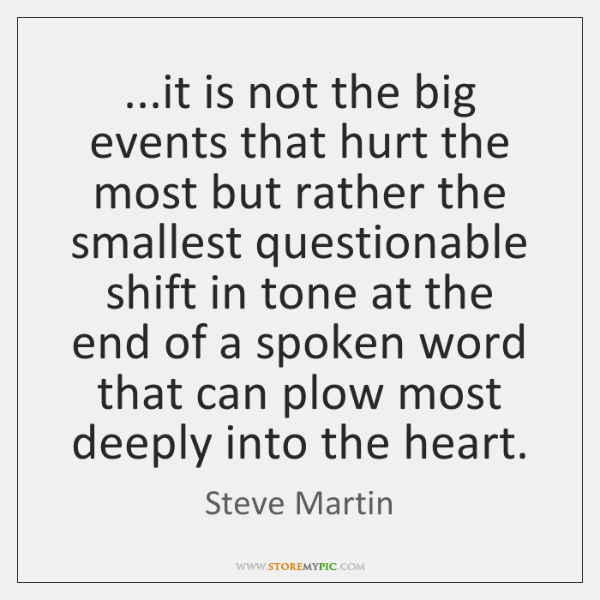 ...it is not the big events that hurt the most but rather ...