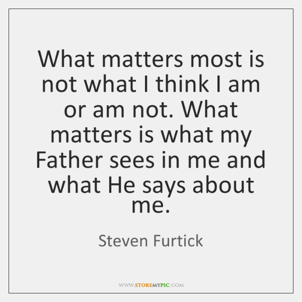 What matters most is not what I think I am or am ...