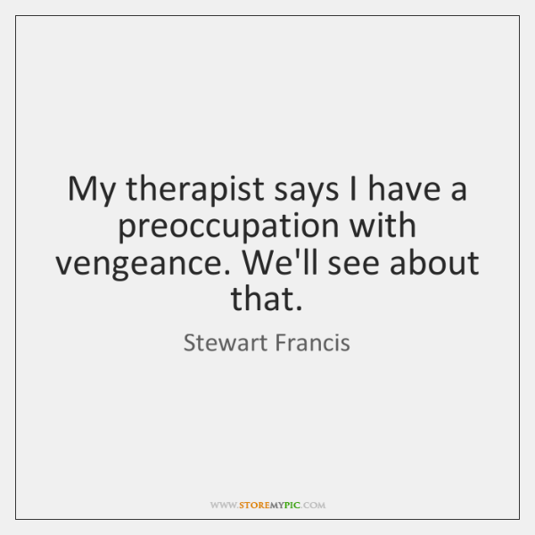 My therapist says I have a preoccupation with vengeance. We'll see about ...
