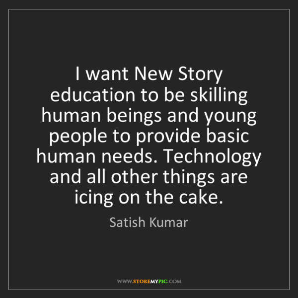 Satish Kumar: I want New Story education to be skilling human beings...