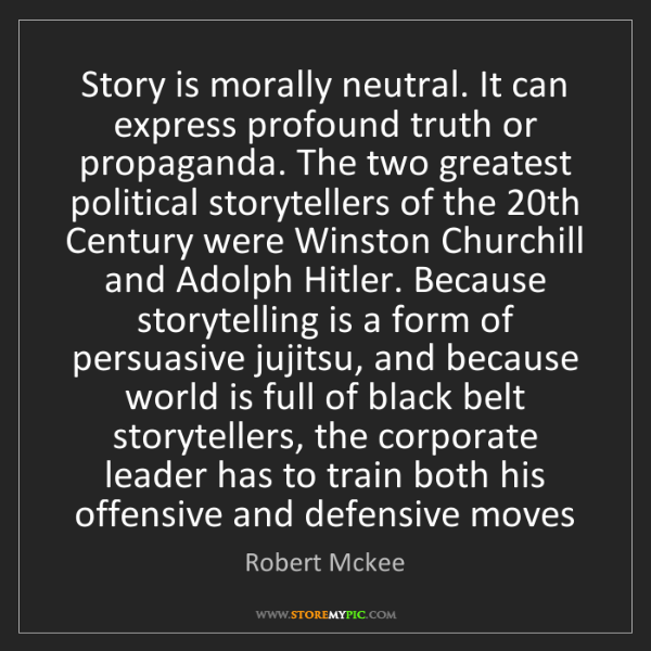 Robert Mckee: Story is morally neutral. It can express profound truth...