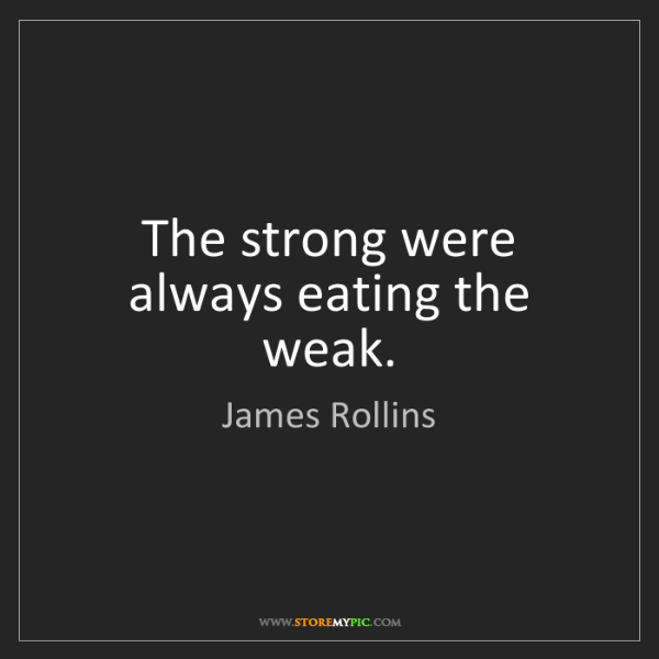 James Rollins: The strong were always eating the weak.