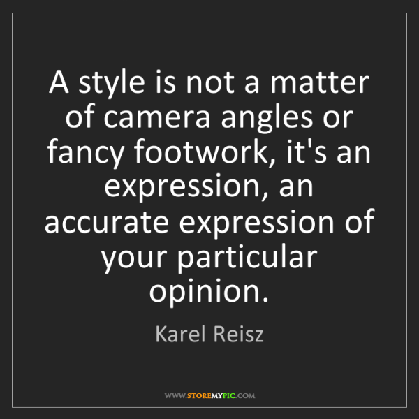 Karel Reisz: A style is not a matter of camera angles or fancy footwork,...