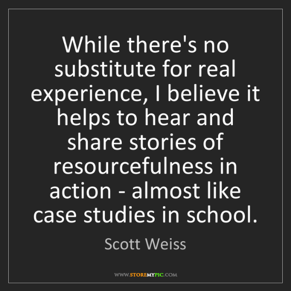 Scott Weiss: While there's no substitute for real experience, I believe...