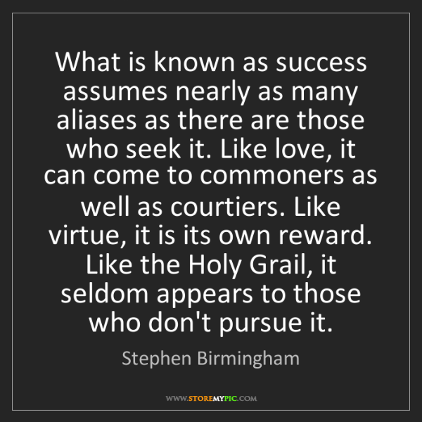 Stephen Birmingham: What is known as success assumes nearly as many aliases...