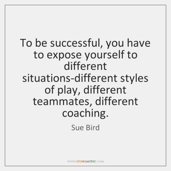 To be successful, you have to expose yourself to different situations-different styles ...