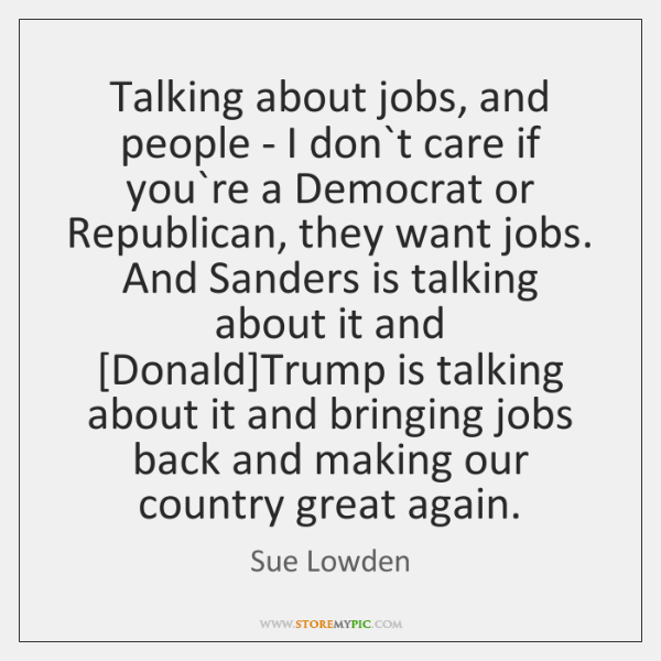 Talking about jobs, and people - I don`t care if you`...