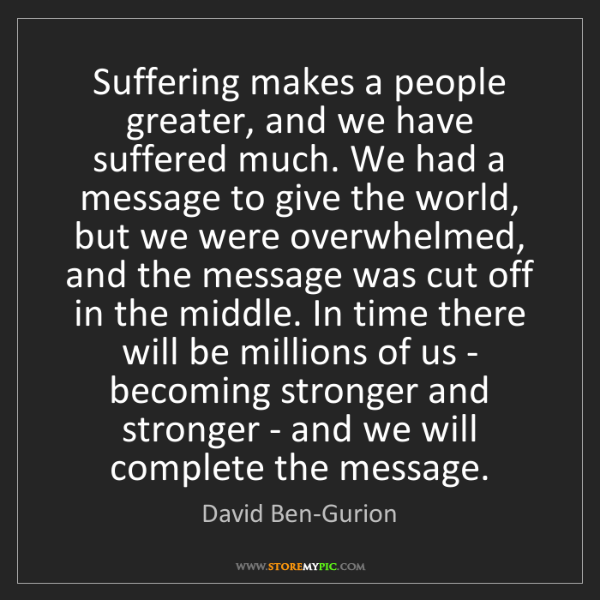 David Ben-Gurion: Suffering makes a people greater, and we have suffered...
