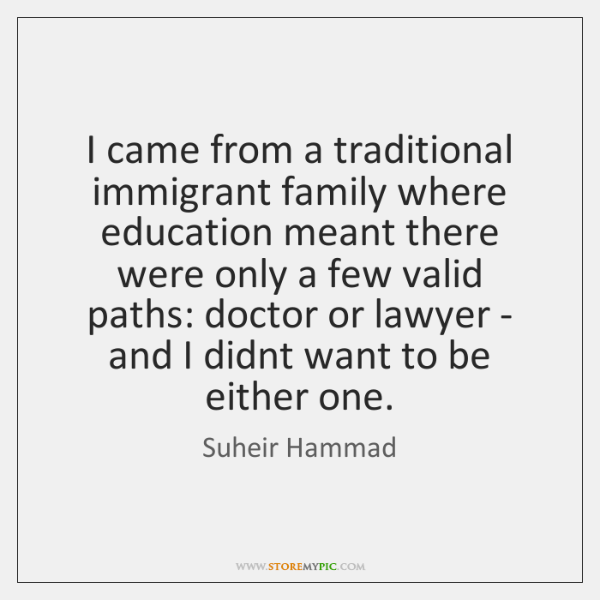 I came from a traditional immigrant family where education meant there were ...