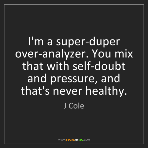 J Cole: I'm a super-duper over-analyzer. You mix that with self-doubt...