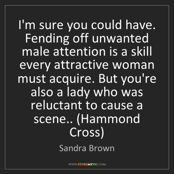 Sandra Brown: I'm sure you could have. Fending off unwanted male attention...