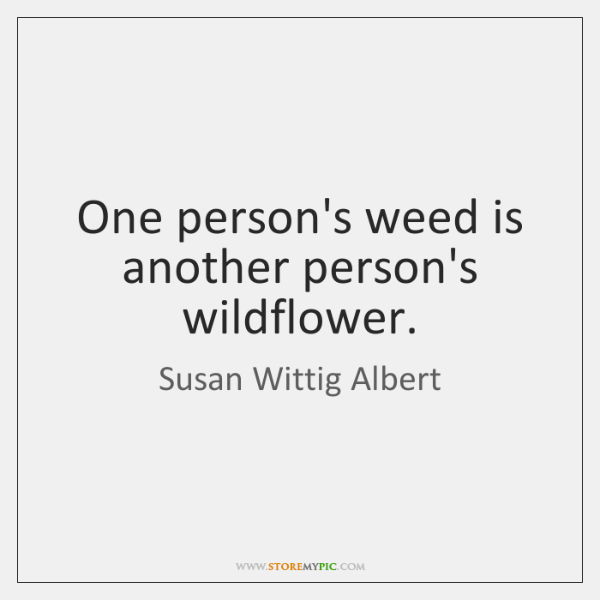 One person's weed is another person's wildflower.