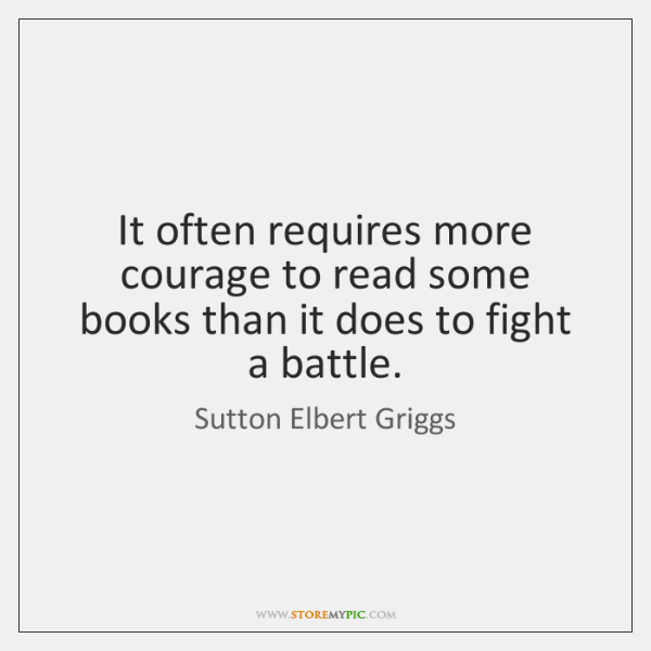 It often requires more courage to read some books than it does ...