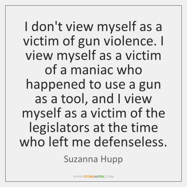 I don't view myself as a victim of gun violence. I view ...
