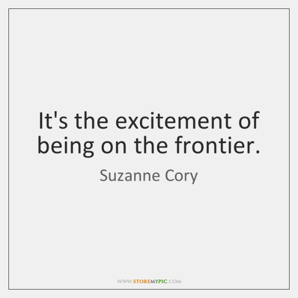 It's the excitement of being on the frontier.