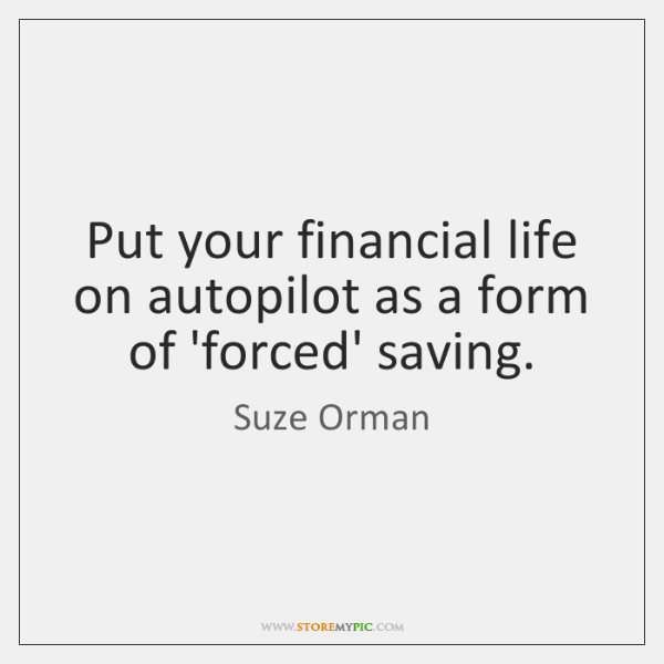 Put your financial life on autopilot as a form of 'forced' saving.