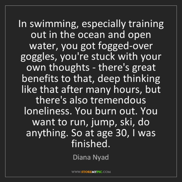 Diana Nyad: In swimming, especially training out in the ocean and...